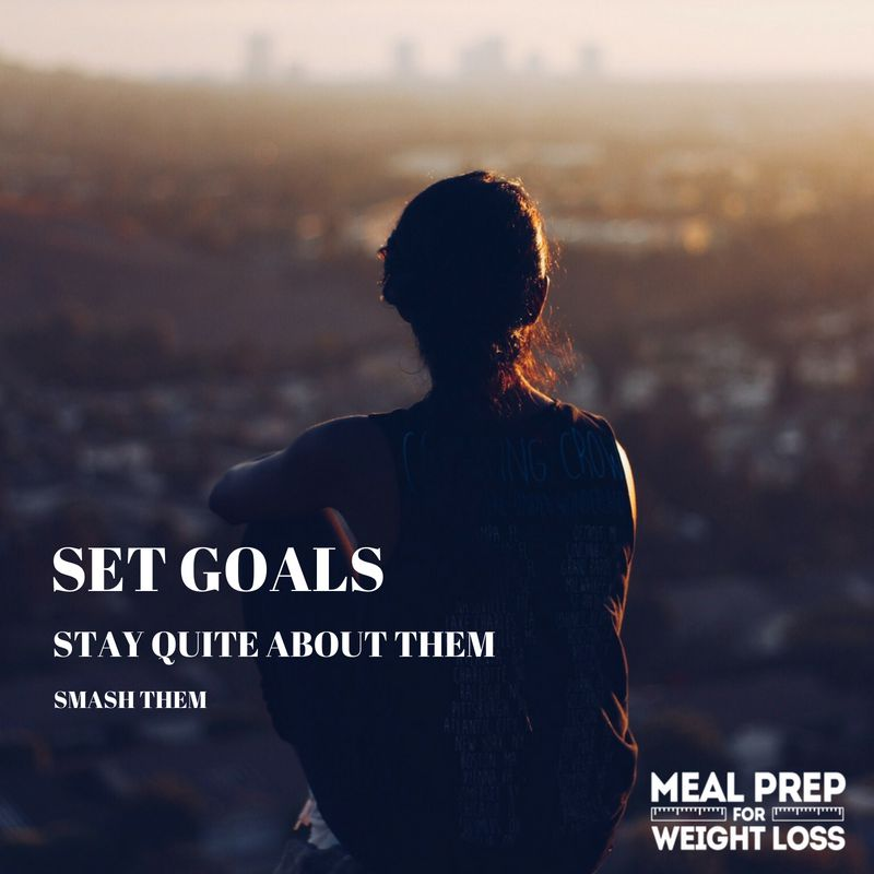 Set goals. Stay quiet about them. Smash them