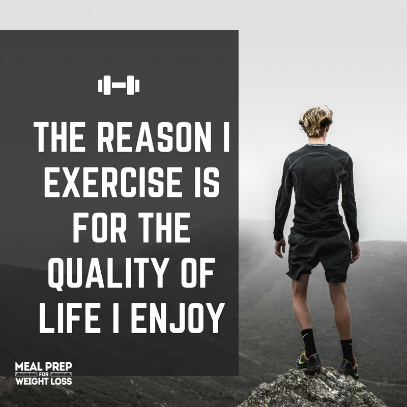 The reason I exercise is for the quality of life I enjoy